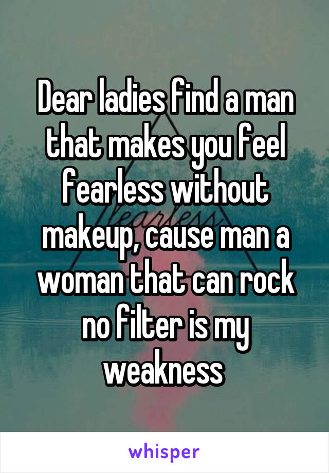 Dear ladies find a man that makes you feel fearless without makeup, cause man a woman that can rock no filter is my weakness