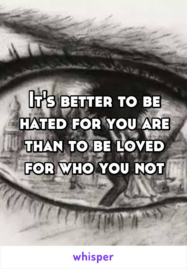 It's better to be hated for you are than to be loved for who you not