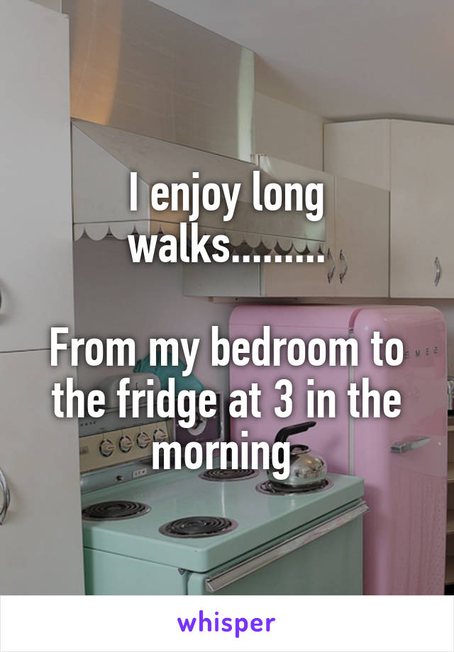 I enjoy long walks.........  From my bedroom to the fridge at 3 in the morning