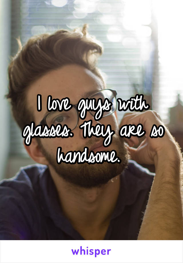 I love guys with glasses. They are so handsome.