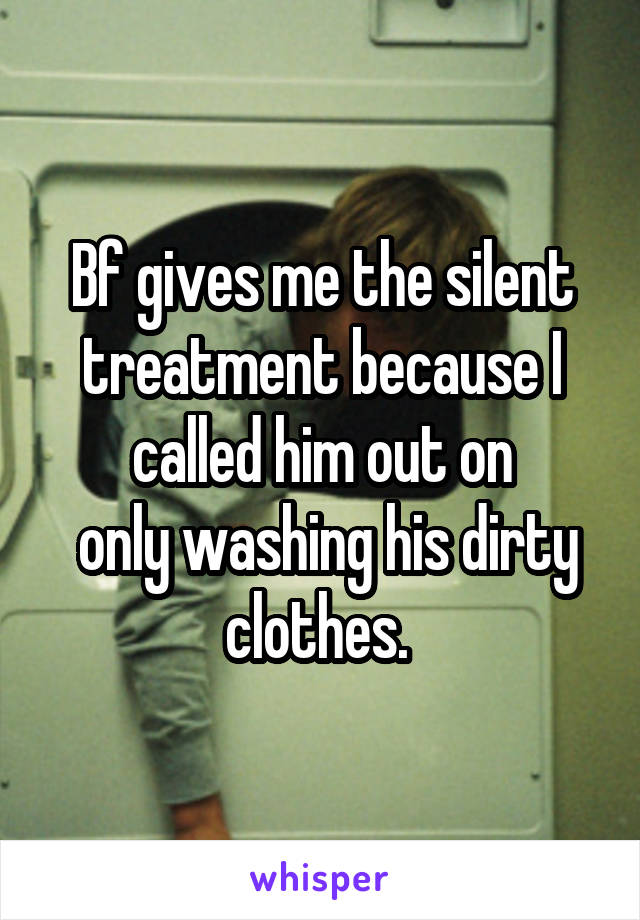 Bf gives me the silent treatment because I called him out on  only washing his dirty clothes.
