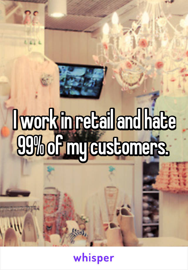 I work in retail and hate 99% of my customers.