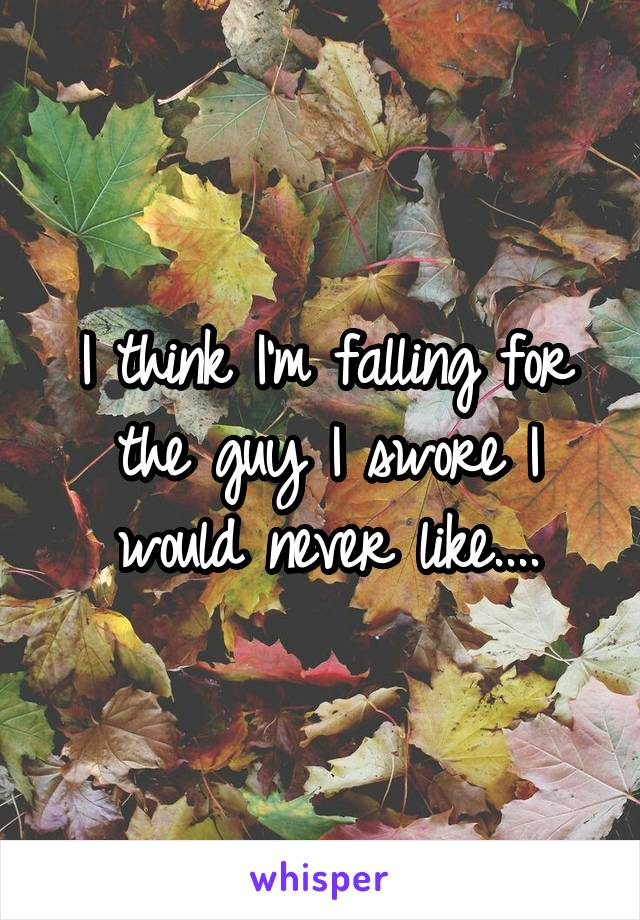I think I'm falling for the guy I swore I would never like....
