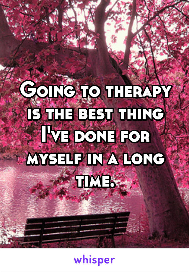 Going to therapy is the best thing I've done for myself in a long time.