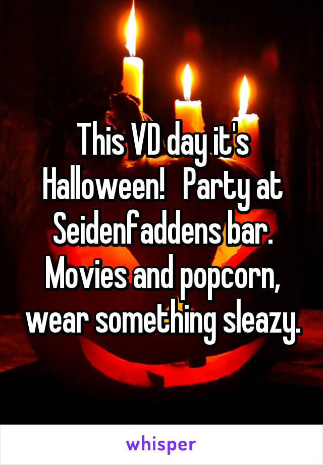 This VD day it's Halloween!   Party at Seidenfaddens bar. Movies and popcorn, wear something sleazy.