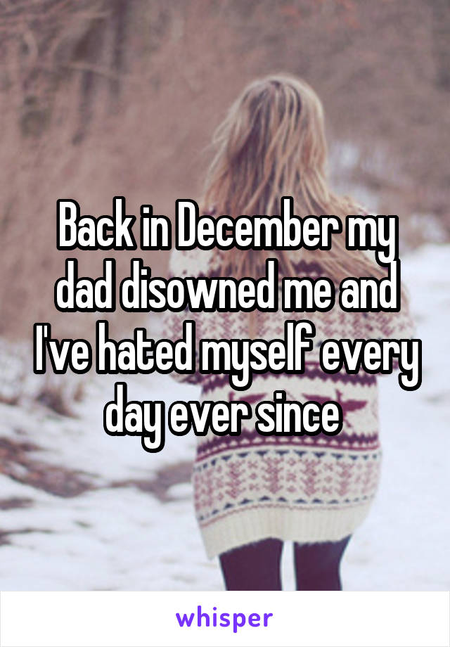 Back in December my dad disowned me and I've hated myself every day ever since