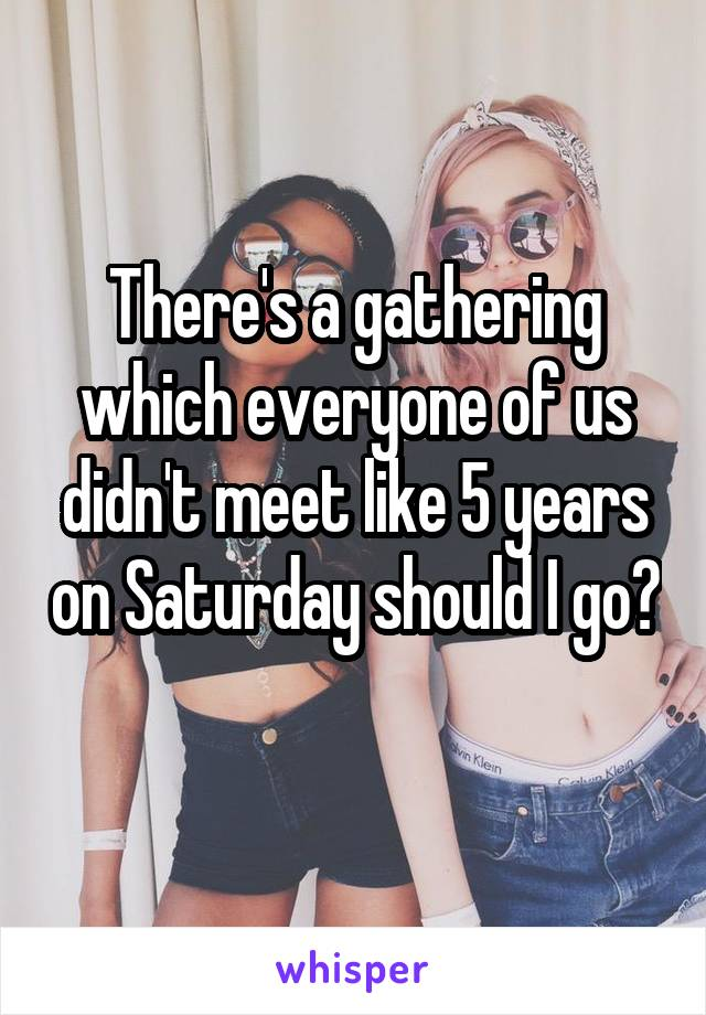 There's a gathering which everyone of us didn't meet like 5 years on Saturday should I go?
