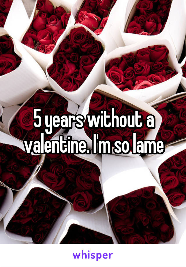 5 years without a valentine. I'm so lame