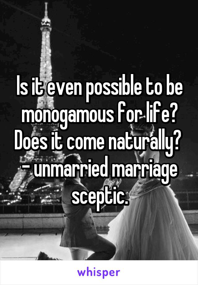 Is it even possible to be monogamous for life? Does it come naturally?  - unmarried marriage sceptic.