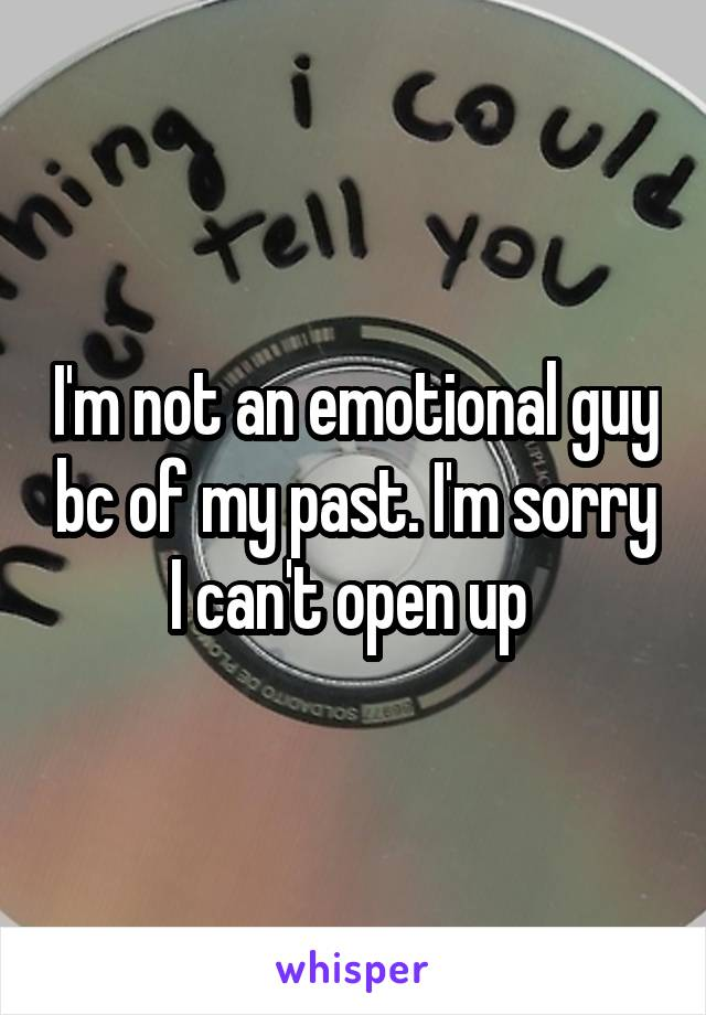 I'm not an emotional guy bc of my past. I'm sorry I can't open up