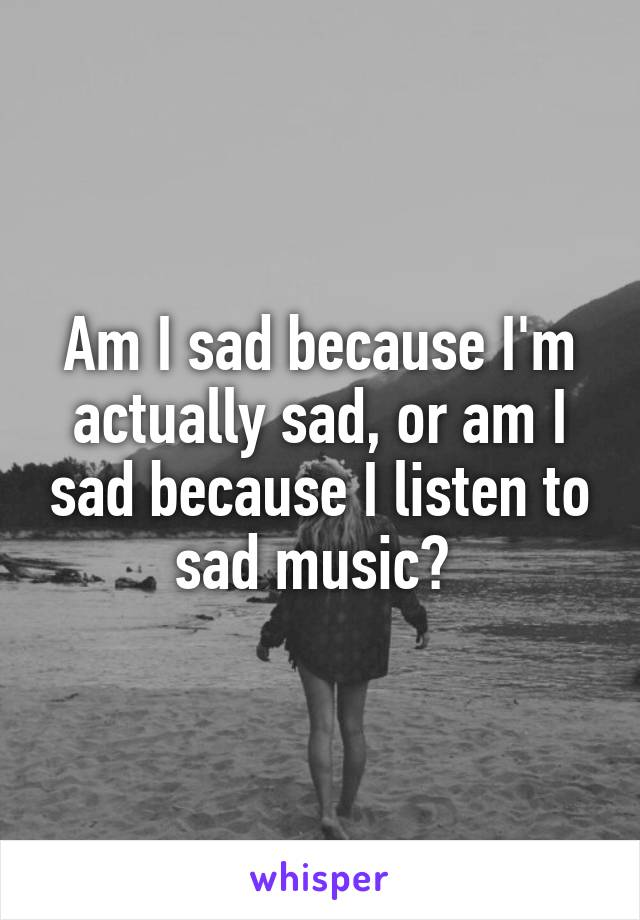 Am I sad because I'm actually sad, or am I sad because I listen to sad music?