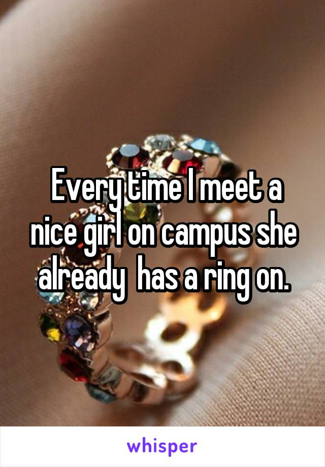 Every time I meet a nice girl on campus she already  has a ring on.