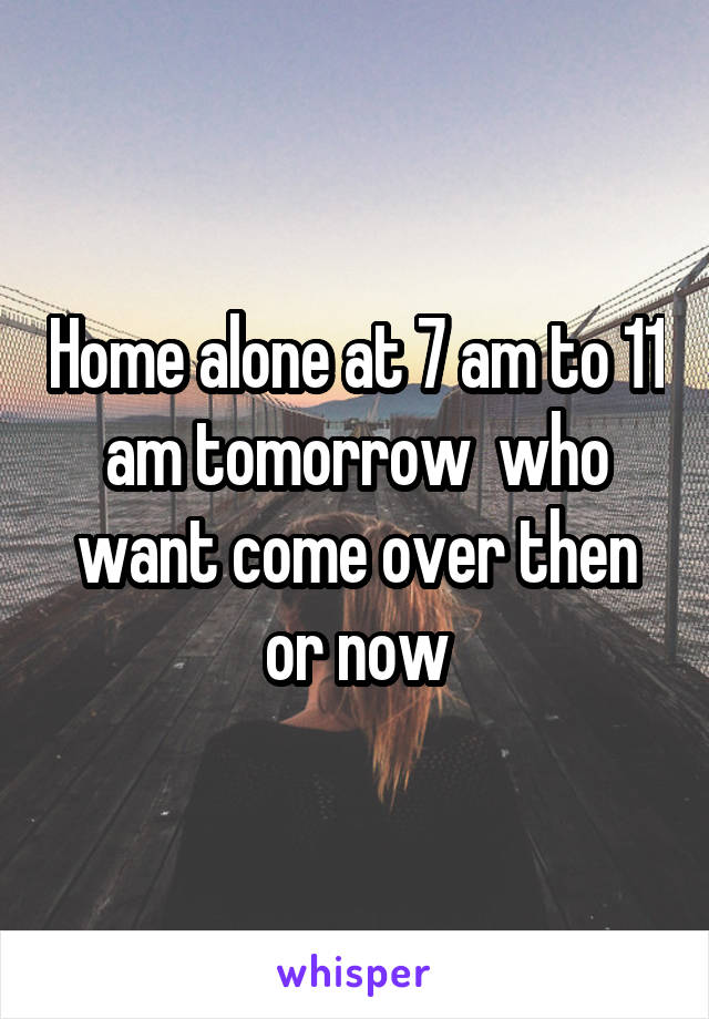 Home alone at 7 am to 11 am tomorrow  who want come over then or now