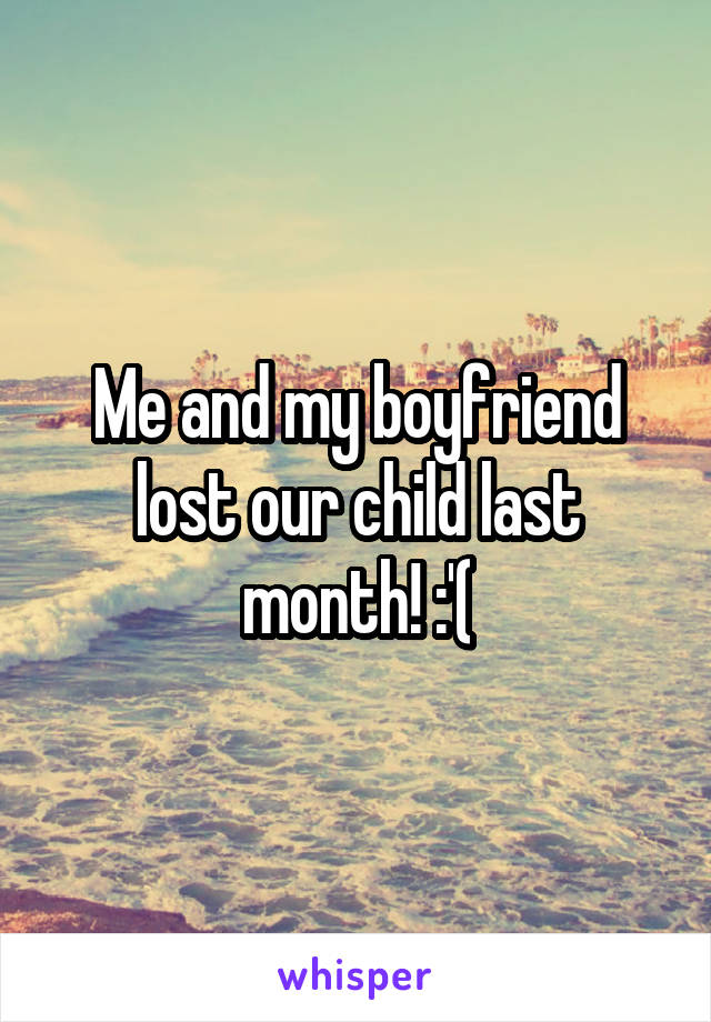 Me and my boyfriend lost our child last month! :'(