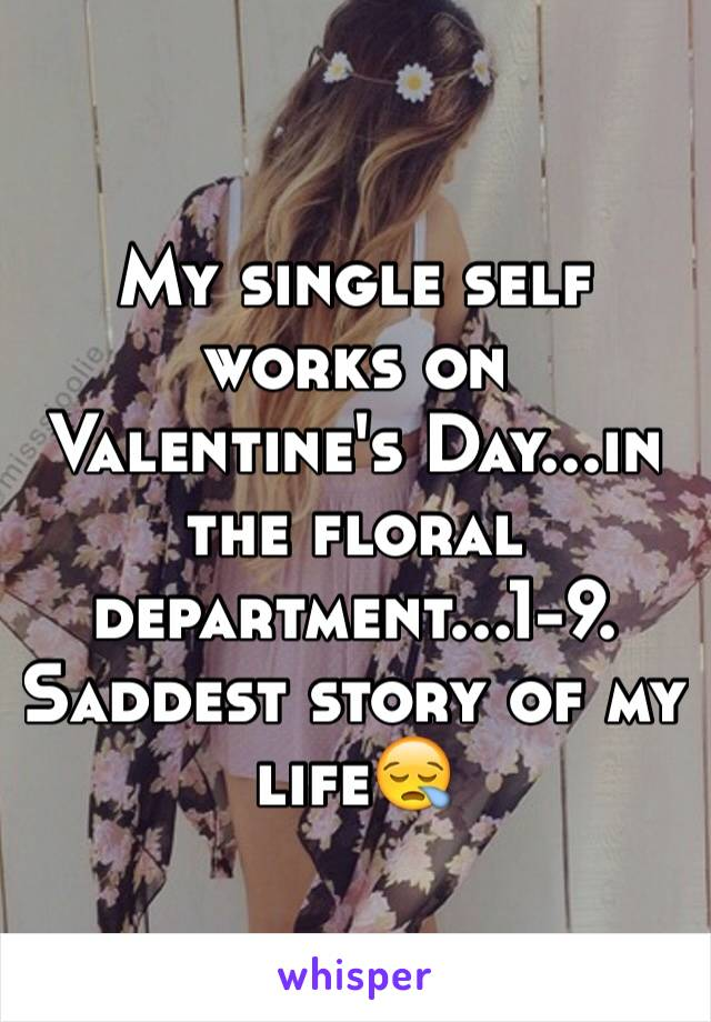 My single self works on Valentine's Day...in the floral department...1-9. Saddest story of my life😪