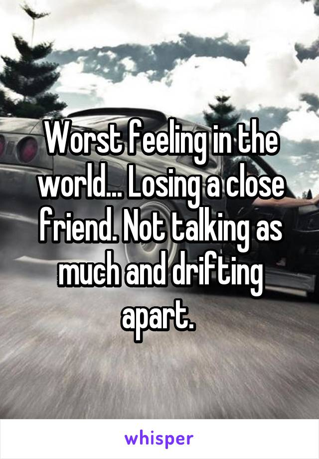 Worst feeling in the world... Losing a close friend. Not talking as much and drifting apart.