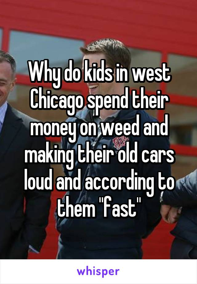 "Why do kids in west Chicago spend their money on weed and making their old cars loud and according to them ""fast"""