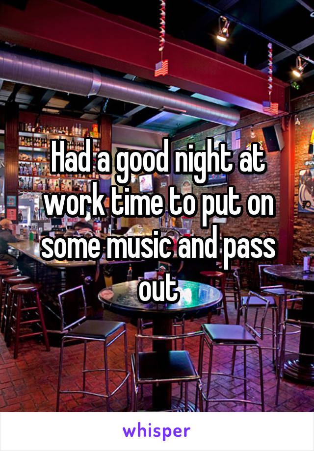 Had a good night at work time to put on some music and pass out