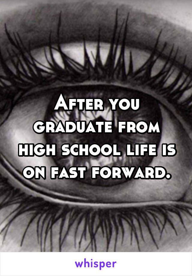 After you graduate from high school life is on fast forward.