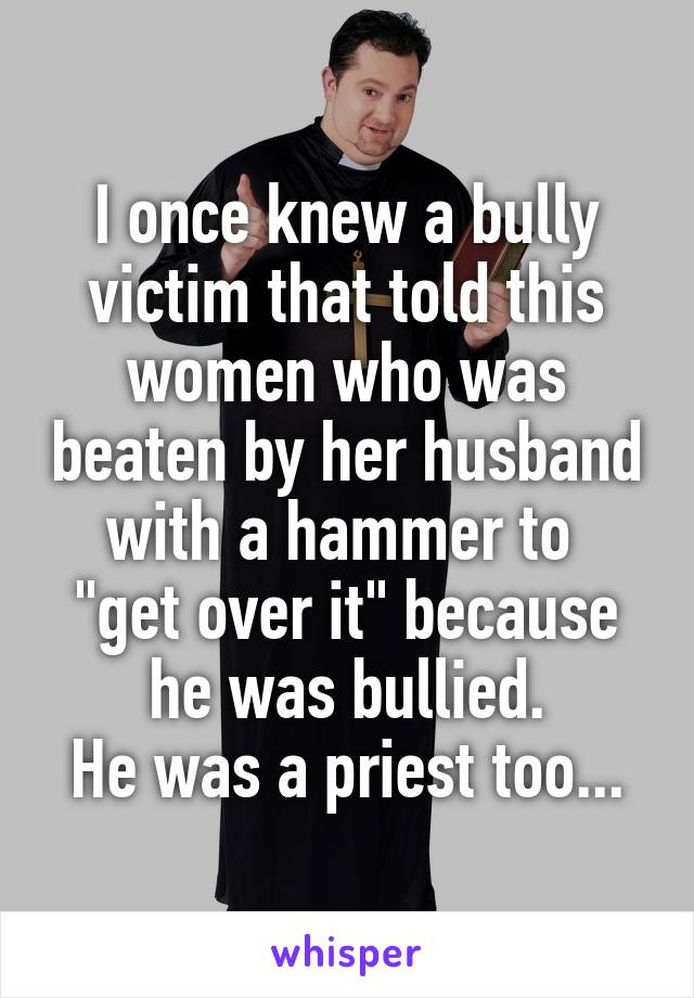 "I once knew a bully victim that told this women who was beaten by her husband with a hammer to  ""get over it"" because he was bullied. He was a priest too..."