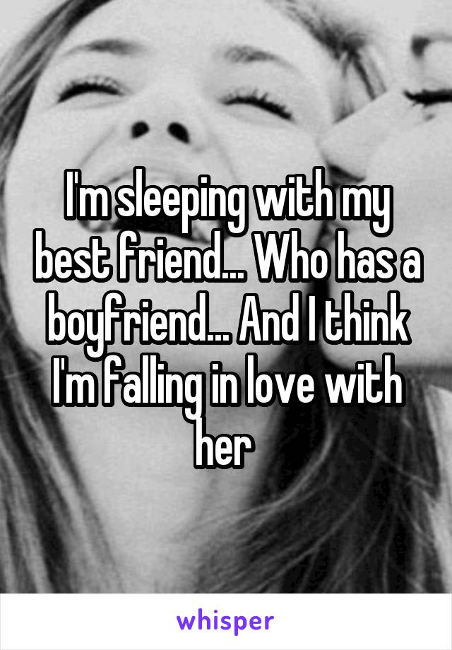 I'm sleeping with my best friend... Who has a boyfriend... And I think I'm falling in love with her