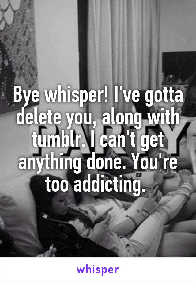 Bye whisper! I've gotta delete you, along with tumblr. I can't get anything done. You're too addicting.