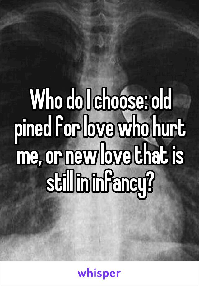 Who do I choose: old pined for love who hurt me, or new love that is still in infancy?