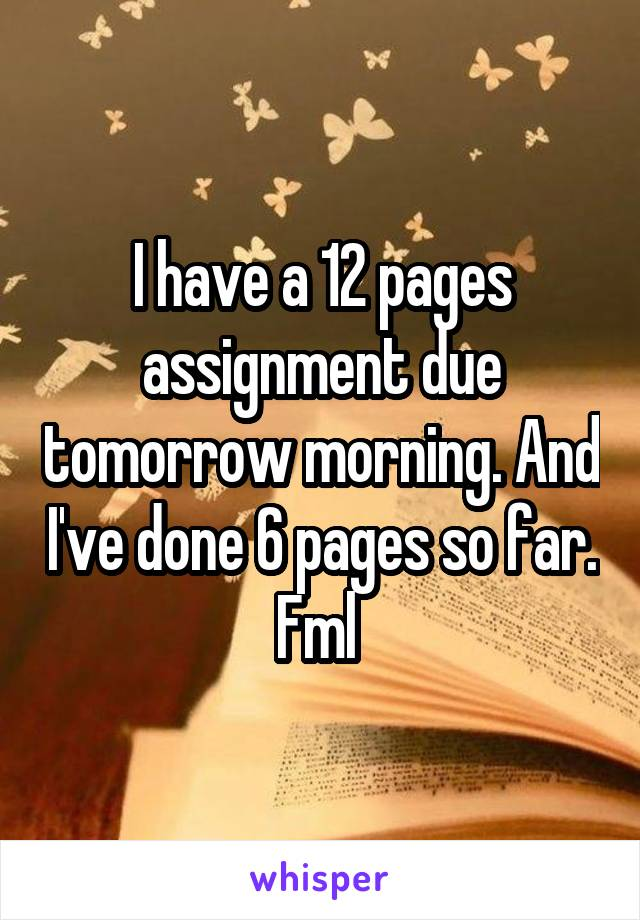 I have a 12 pages assignment due tomorrow morning. And I've done 6 pages so far. Fml