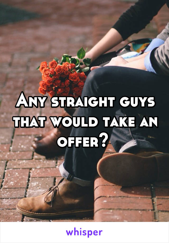 Any straight guys that would take an offer?