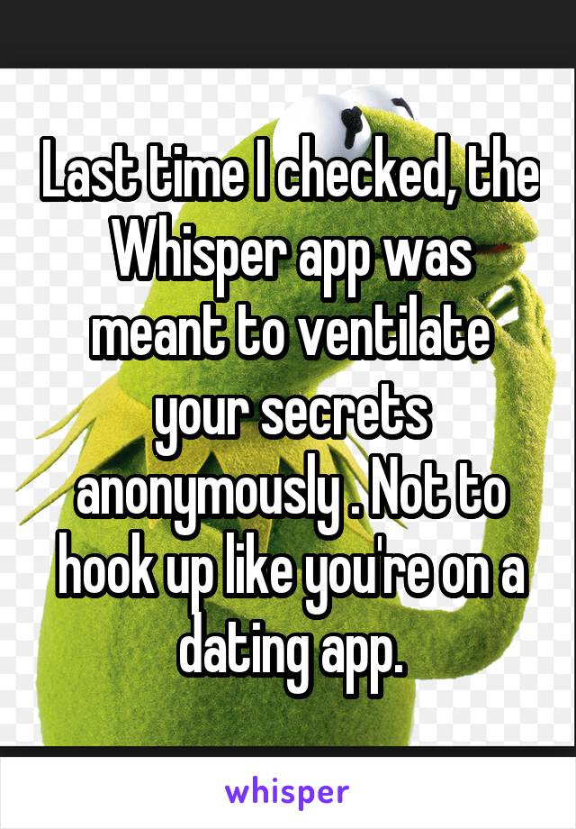 Last time I checked, the Whisper app was meant to ventilate your secrets anonymously . Not to hook up like you're on a dating app.
