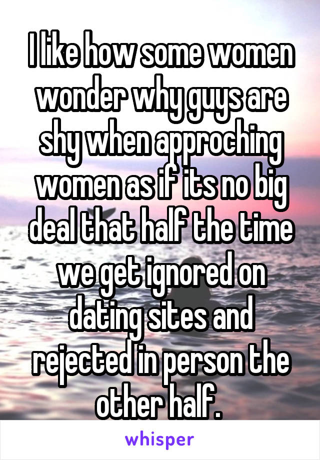 I like how some women wonder why guys are shy when approching women as if its no big deal that half the time we get ignored on dating sites and rejected in person the other half.