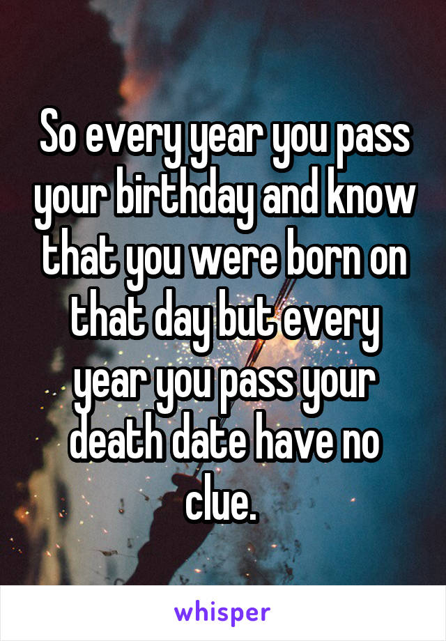 So every year you pass your birthday and know that you were born on that day but every year you pass your death date have no clue.
