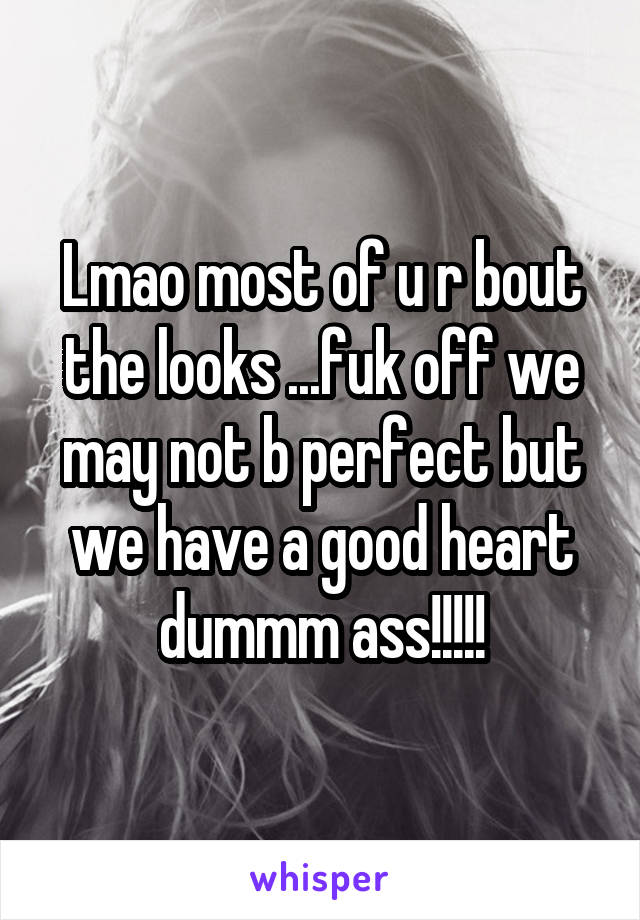 Lmao most of u r bout the looks ...fuk off we may not b perfect but we have a good heart dummm ass!!!!!