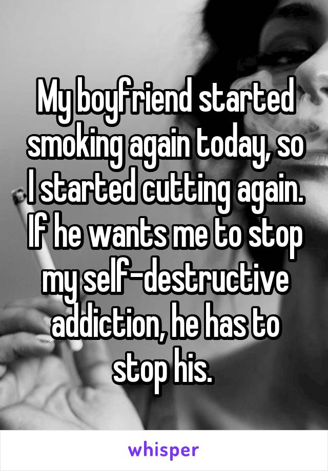 My boyfriend started smoking again today, so I started cutting again. If he wants me to stop my self-destructive addiction, he has to stop his.