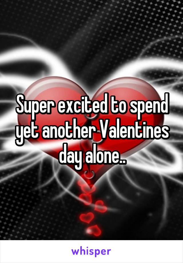 Super excited to spend yet another Valentines day alone..