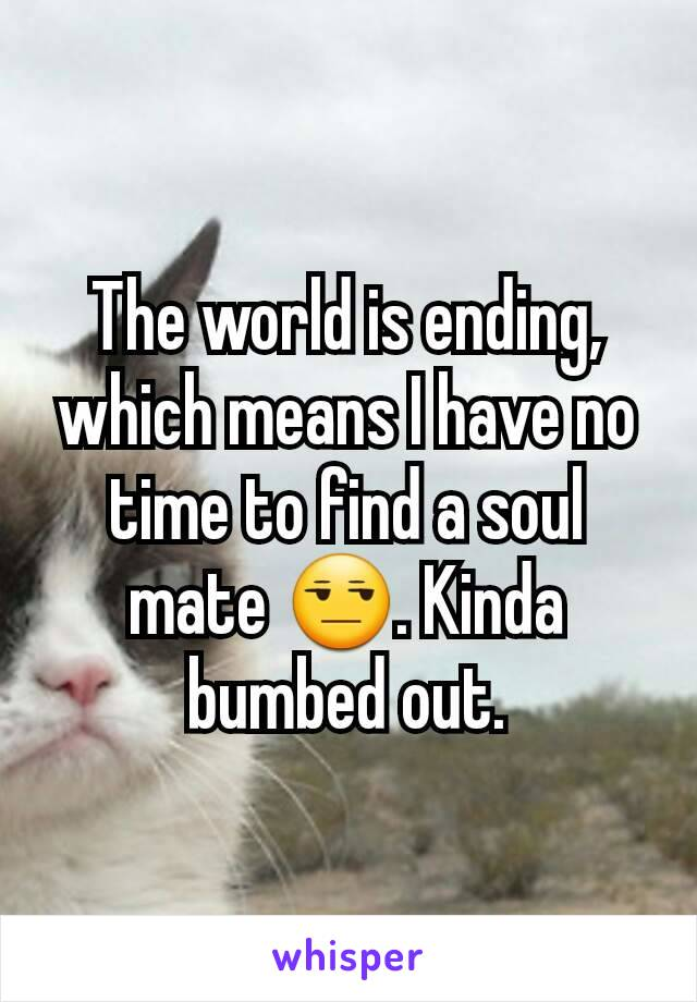 The world is ending, which means I have no time to find a soul mate 😒. Kinda bumbed out.