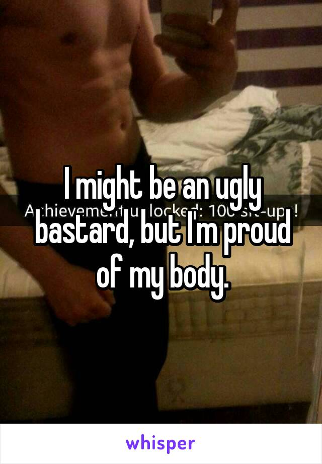 I might be an ugly bastard, but I'm proud of my body.