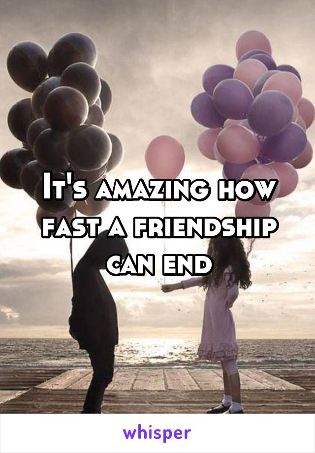 It's amazing how fast a friendship can end
