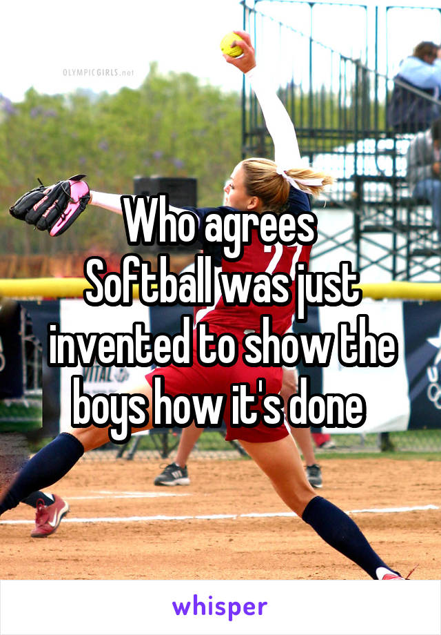 Who agrees  Softball was just invented to show the boys how it's done