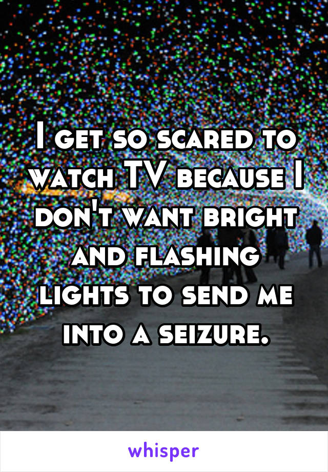 I get so scared to watch TV because I don't want bright and flashing lights to send me into a seizure.