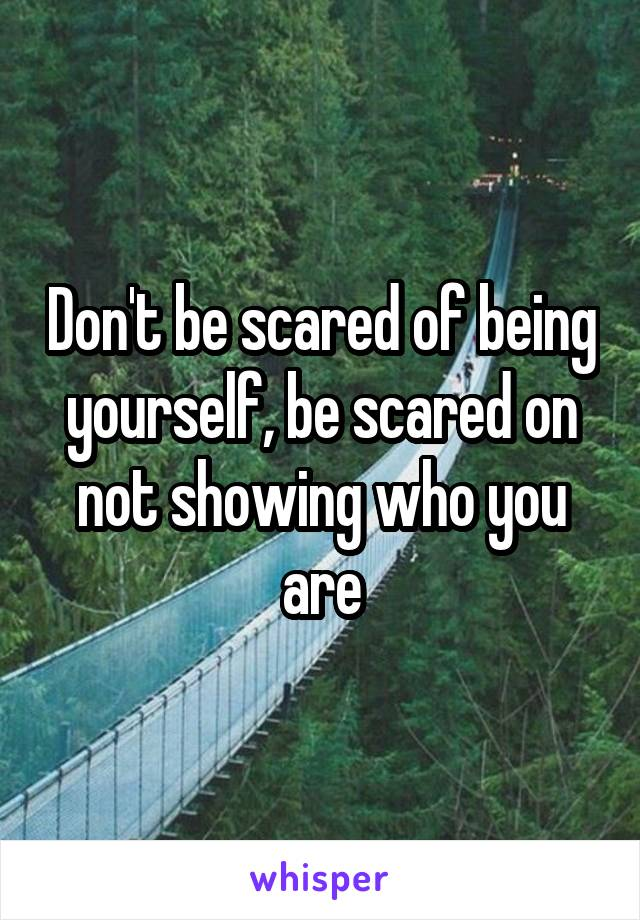 Don't be scared of being yourself, be scared on not showing who you are