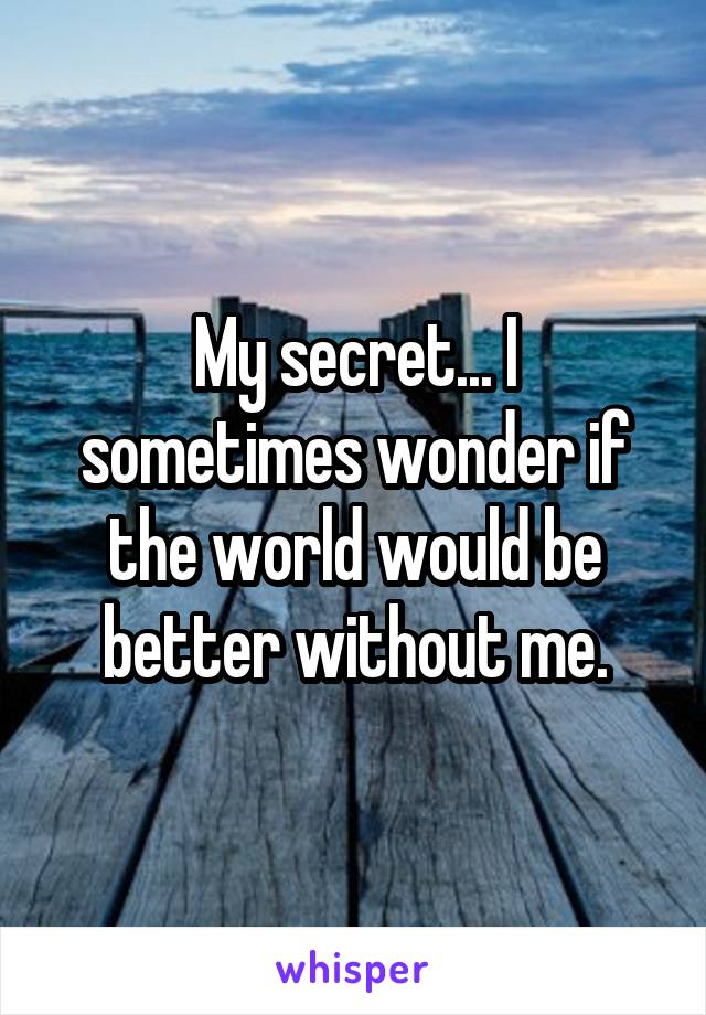 My secret... I sometimes wonder if the world would be better without me.