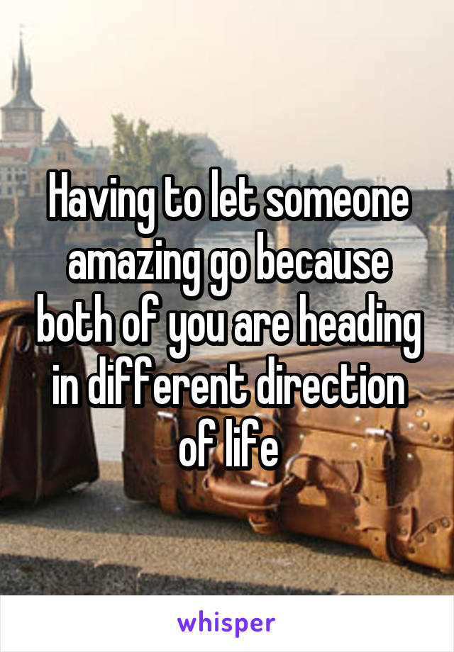 Having to let someone amazing go because both of you are heading in different direction of life