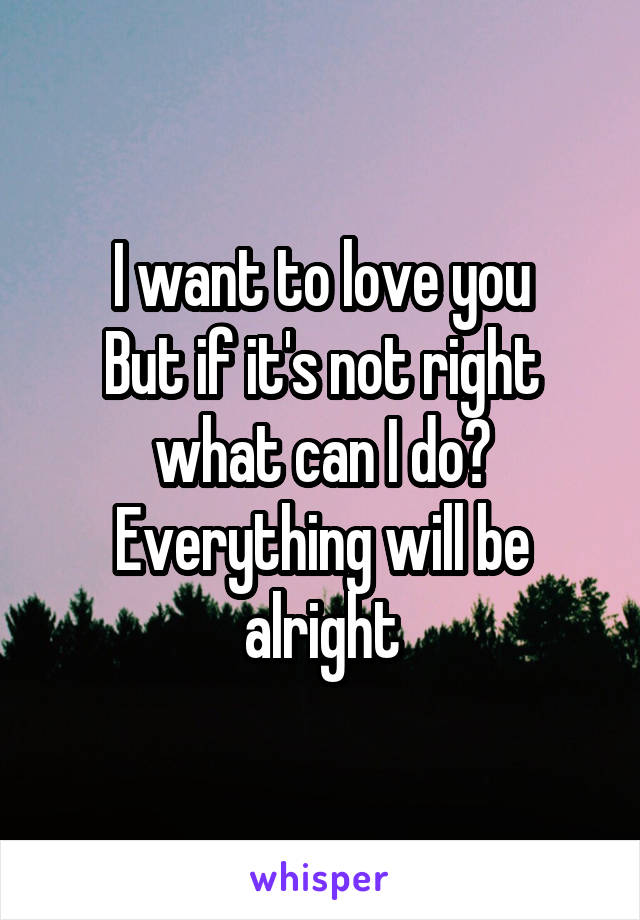 I want to love you But if it's not right what can I do? Everything will be alright