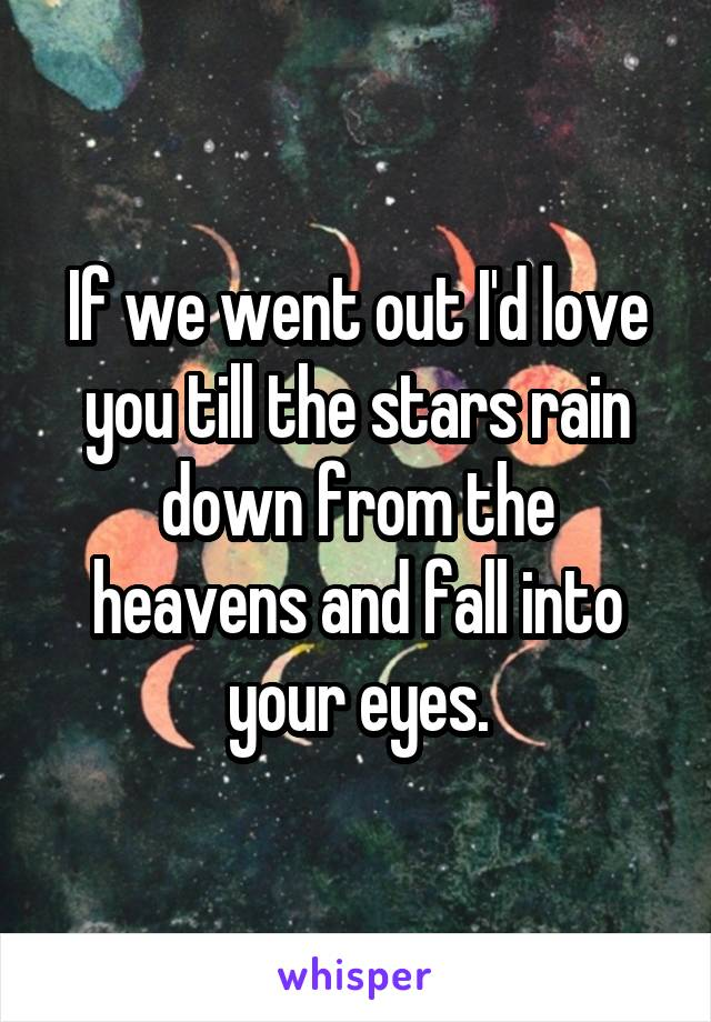 If we went out I'd love you till the stars rain down from the heavens and fall into your eyes.