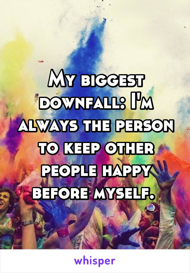 My biggest downfall: I'm always the person to keep other people happy before myself.