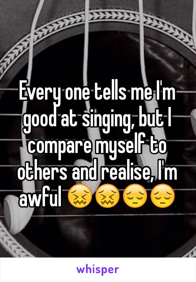 Every one tells me I'm good at singing, but I compare myself to others and realise, I'm awful 😖😖😔😔