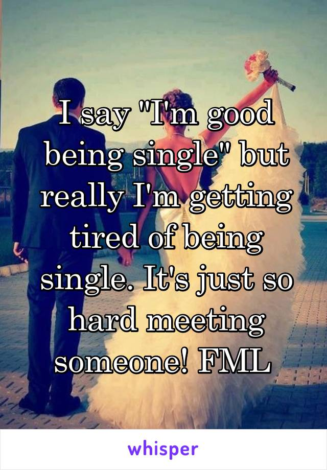 "I say ""I'm good being single"" but really I'm getting tired of being single. It's just so hard meeting someone! FML"