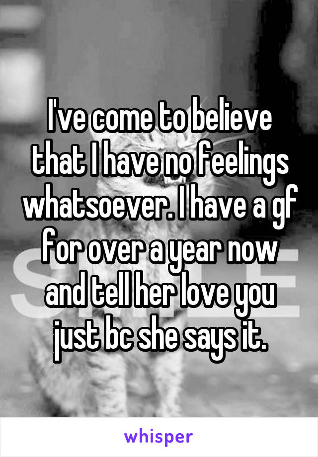 I've come to believe that I have no feelings whatsoever. I have a gf for over a year now and tell her love you just bc she says it.