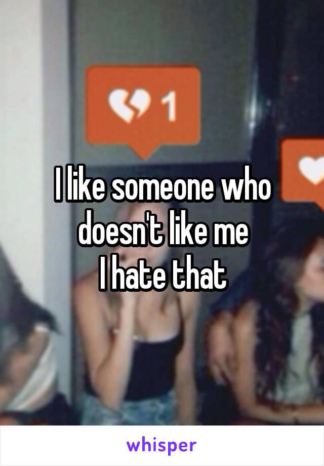 I like someone who doesn't like me I hate that